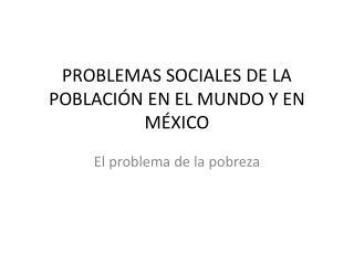 PROBLEMAS SOCIALES DE LA POBLACI N EN EL MUNDO Y EN M XICO