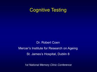 Cognitive Testing       Dr. Robert Coen Mercer s Institute for Research on Ageing St. James s Hospital, Dublin 8  1st Na