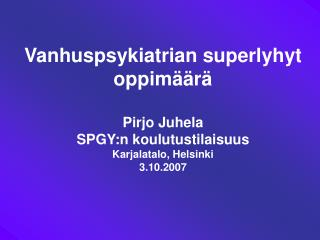 Vanhuspsykiatrian superlyhyt oppim  r   Pirjo Juhela SPGY:n koulutustilaisuus Karjalatalo, Helsinki  3.10.2007