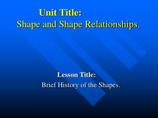 Unit Title:     Shape and Shape Relationships.