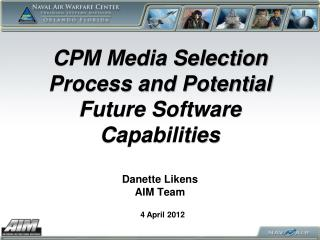 CPM Media Selection Process and Potential Future Software Capabilities   Danette Likens  AIM Team