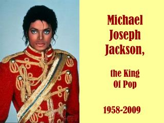 Michael Joseph Jackson,     the King  Of Pop