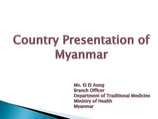 Ms. Ei Ei Aung  Branch Officer Department of Traditional Medicine Ministry of Health  Myanmar