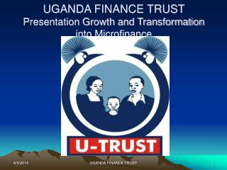 UGANDA FINANCE TRUST  Presentation Growth and Transformation into Microfinance
