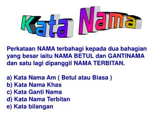 Perkataan NAMA terbahagi kepada dua bahagian yang besar iaitu NAMA BETUL dan GANTINAMA dan satu lagi dipanggil NAMA TERB