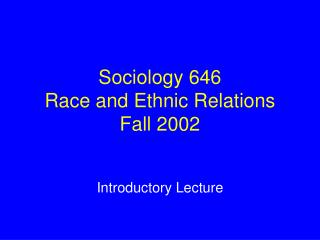 Sociology 646 Race and Ethnic Relations Fall 2002