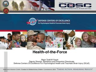 Health-of-the-Force  Major Todd M Yosick Deputy Director, Resilience and Prevention Directorate Defense Centers Of Excel