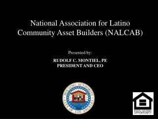 National Association for Latino Community Asset Builders NALCAB    Presented by:   RUDOLF C. MONTIEL, PE PRESIDENT AND C