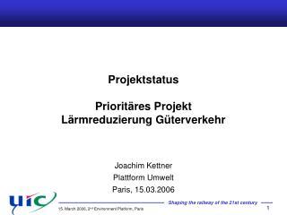 Projektstatus  Priorit res Projekt L rmreduzierung G terverkehr   Joachim Kettner Plattform Umwelt Paris, 15.03.2006