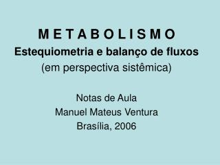 M E T A B O L I S M O Estequiometria e balan o de fluxos em perspectiva sist mica  Notas de Aula  Manuel Mateus Ventura