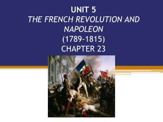 UNIT 5 THE FRENCH REVOLUTION AND NAPOLEON  1789-1815 CHAPTER 23