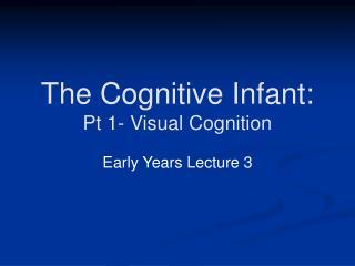 The Cognitive Infant: Pt 1- Visual Cognition