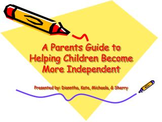 A Parents Guide to Helping Children Become More Independent  Presented by: Dianntha, Kate, Michaela,  Sherry