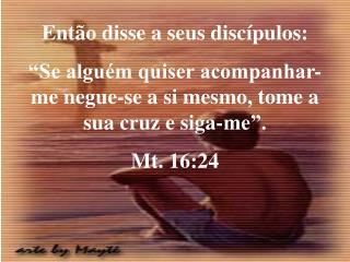 Ent o disse a seus disc pulos:  Se algu m quiser acompanhar-me negue-se a si mesmo, tome a sua cruz e siga-me .  Mt. 16:
