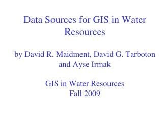 Data Sources for GIS in Water Resources  by David R. Maidment, David G. Tarboton  and Ayse Irmak  GIS in Water Resources