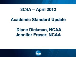 3C4A   April 2012  Academic Standard Update   Diane Dickman, NCAA  Jennifer Fraser, NCAA
