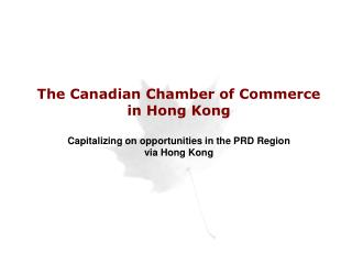 The Canadian Chamber of Commerce in Hong Kong  Capitalizing on opportunities in the PRD Region via Hong Kong