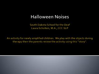 Halloween Noises  South Dakota School for the Deaf Laura Scholten, M.A., CCC-SLP   An activity for newly amplified child