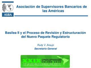 Basilea II y el Proceso de Revisi n y Estructuraci n del Nuevo Paquete Regulatorio  Rudy V. Araujo Secretario General