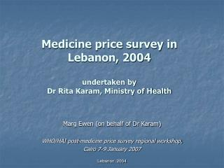 Medicine price survey in  Lebanon, 2004  undertaken by  Dr Rita Karam, Ministry of Health