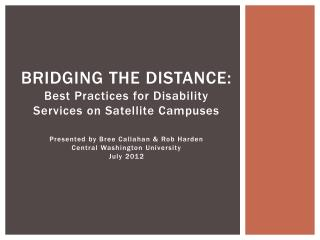 Bridging the distance:  Best Practices for Disability Services on Satellite Campuses  Presented by Bree Callahan  Rob Ha