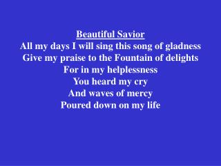 Beautiful Savior All my days I will sing this song of gladness Give my praise to the Fountain of delights For in my help