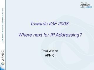 Towards IGF 2008:  Where next for IP Addressing
