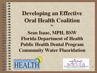 Developing an Effective   Oral Health Coalition by  Sean Isaac, MPH, BSW Florida Department of Health Public Health Dent