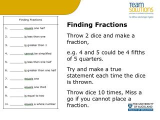 Finding Fractions Throw 2 dice and make a fraction,  e.g. 4 and 5 could be 4 fifths of 5 quarters. Try and make a true s