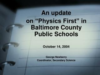 An update  on  Physics First  in Baltimore County Public Schools  October 14, 2004   George Newberry Coordinator, Second