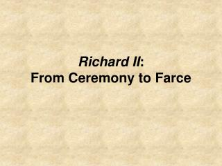 Richard II:  From Ceremony to Farce