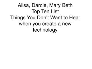 Alisa, Darcie, Mary Beth Top Ten List Things You Don t Want to Hear when you create a new technology