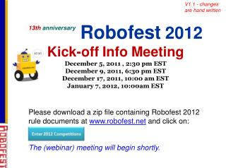 13th anniversary   Robofest 2012  Kick-off Info Meeting  December 5, 2011 , 2:30 pm EST December 9, 2011, 6:30 pm EST De