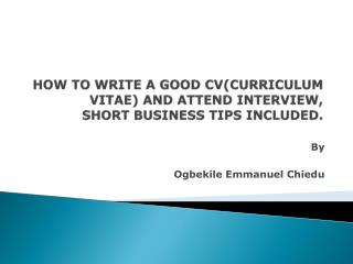 HOW TO WRITE A GOOD CVCURRICULUM VITAE AND ATTEND INTERVIEW, SHORT BUSINESS TIPS INCLUDED.