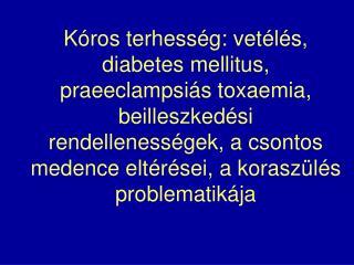 K ros terhess g: vet l s, diabetes mellitus, praeeclampsi s toxaemia, beilleszked si rendelleness gek, a csontos medence
