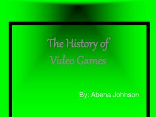 The History of  Video Games       By: Abena Johnson