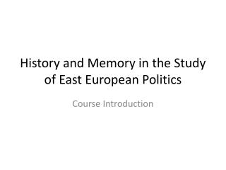 History and Memory in the Study of East European Politics