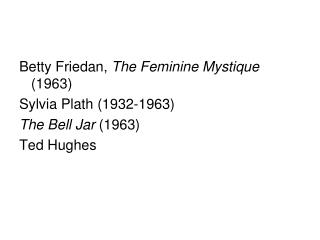 Betty Friedan, The Feminine Mystique 1963 Sylvia Plath 1932-1963 The Bell Jar 1963 Ted Hughes