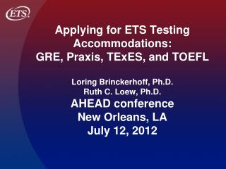 Applying for ETS Testing Accommodations:  GRE, Praxis, TExES, and TOEFL  Loring Brinckerhoff, Ph.D.  Ruth C. Loew, Ph.D.