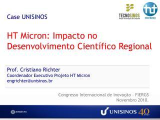 Case UNISINOS  HT Micron: Impacto no Desenvolvimento Cient fico Regional   Prof. Cristiano Richter Coordenador Executivo