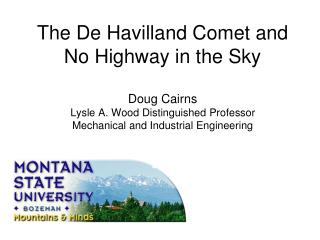 The De Havilland Comet and  No Highway in the Sky  Doug Cairns Lysle A. Wood Distinguished Professor Mechanical and Indu
