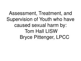 Assessment, Treatment, and Supervision of Youth who have caused sexual harm by:  Tom Hall LISW   Bryce Pittenger, LPCC