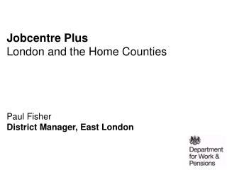 Jobcentre Plus London and the Home Counties      Paul Fisher District Manager, East London