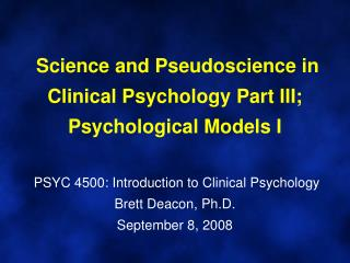Science and Pseudoscience in Clinical Psychology Part III; Psychological Models I   PSYC 4500: Introduction to Clinical