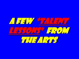A Few   talent Lessons   from the Arts