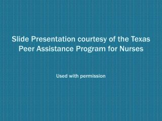 Slide Presentation courtesy of the Texas Peer Assistance Program for Nurses   Used with permission
