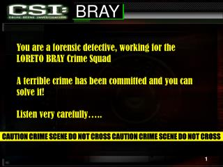 You are a forensic detective, working for the  LORETO BRAY Crime Squad  A terrible crime has been committed and you can