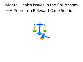 Mental Health Issues in the Courtroom   A Primer on Relevant Code Sections