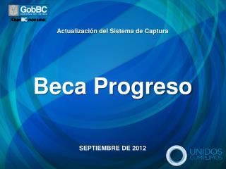 Actualizaci n del Sistema de Captura      Beca Progreso       SEPTIEMBRE DE 2012