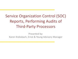 Service Organization Control SOC Reports, Performing Audits of  Third-Party Processors  Presented by: Karen Krebsbach, E
